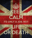 KEEP CALM ITS ONLY A JOB, NOT LIFE OR DEATH - Personalised Poster large