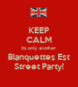 KEEP CALM Its only another  Blanquettes Est Street Party! - Personalised Poster large
