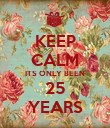 KEEP CALM ITS ONLY BEEN 25 YEARS - Personalised Poster large
