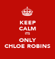 KEEP CALM ITS ONLY CHLOE ROBINS - Personalised Poster large