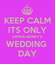 KEEP CALM ITS ONLY EMMA HENRY'S WEDDING  DAY - Personalised Poster large