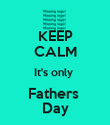 KEEP CALM It's only  Fathers  Day - Personalised Poster large
