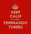 KEEP CALM ITS ONLY FERRNANDO TORRES - Personalised Poster large