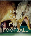 KEEP CALM IT'S ONLY FOOTBALL - Personalised Poster large
