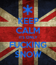 KEEP CALM ITS ONLY FUCKING SNOW - Personalised Poster large
