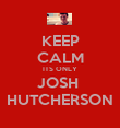 KEEP CALM ITS ONLY JOSH  HUTCHERSON - Personalised Poster large
