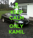KEEP CALM ITS ONLY KAMIL - Personalised Poster large