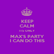 KEEP CALM ITS ONLY MAX'S PARTY I CAN DO THIS - Personalised Poster large