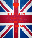 KEEP CALM ITS ONLY  ME AND MY EPIC FRIENDS    :)    - Personalised Poster large