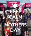 KEEP CALM ITS ONLY MOTHERS DAY - Personalised Poster large