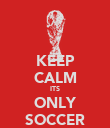 KEEP CALM ITS ONLY SOCCER - Personalised Poster large