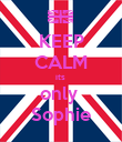 KEEP CALM its  only  Sophie - Personalised Poster large