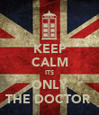 KEEP CALM ITS ONLY THE DOCTOR  - Personalised Poster large