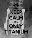 KEEP CALM IT'S ONLY TITANIUM - Personalised Poster large
