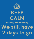 KEEP CALM It's only Wednesday We still have 2 days to go - Personalised Poster large