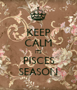 KEEP CALM ITS  PISCES SEASON - Personalised Poster large