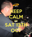KEEP CALM ITS SAT 13TH OCT - Personalised Poster large