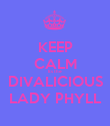 KEEP CALM Its the DIVALICIOUS LADY PHYLL - Personalised Poster large