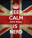 KEEP CALM JESS WALL IS  NERD - Personalised Poster large