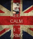 KEEP CALM JOHN SANDAY IS IN  THE  ARMY - Personalised Poster large