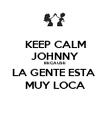 KEEP CALM JOHNNY BECAUSE LA GENTE ESTA  MUY LOCA - Personalised Poster large