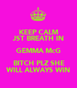 KEEP CALM JST BREATH IN GEMMA McG BITCH PLZ SHE WILL ALWAYS WIN - Personalised Poster large