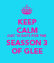 KEEP CALM JUST 10 DAYS FOR THE SEASSON 3 OF GLEE - Personalised Poster large