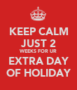 KEEP CALM JUST 2 WEEKS FOR UR EXTRA DAY OF HOLIDAY - Personalised Poster large