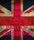 KEEP CALM JUST BE PART OF CHICSER<3 - Personalised Poster large