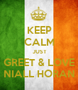 KEEP CALM  JUST GREET & LOVE NIALL HORAN - Personalised Poster large