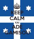 KEEP CALM KAI ADE GAMISOU - Personalised Poster large
