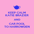 KEEP CALM KATIE BRAZIER AND CAR POOL TO HARROWDEN - Personalised Poster large