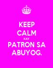 KEEP CALM KAY PATRON SA ABUYOG. - Personalised Poster large