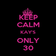 KEEP CALM KAY'S ONLY 30 - Personalised Poster large