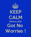KEEP CALM Khrissy Ain't Got No  Worries ! - Personalised Poster large