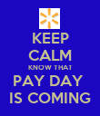 KEEP CALM KNOW THAT PAY DAY  IS COMING - Personalised Poster large