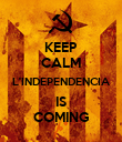 KEEP CALM L'INDEPENDENCIA IS COMING - Personalised Poster large