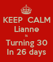 KEEP  CALM Lianne Is Turning 30 In 26 days - Personalised Poster large