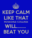 KEEP CALM LIKE THAT ROSEDALE COLLAGE WILL........  BEAT YOU - Personalised Poster large