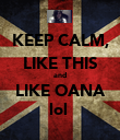 KEEP CALM, LIKE THIS and LIKE OANA lol  - Personalised Poster large