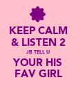 KEEP CALM & LISTEN 2 JB TELL U YOUR HIS FAV GIRL - Personalised Poster large