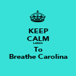 KEEP CALM Listen To Breathe Carolina - Personalised Poster large