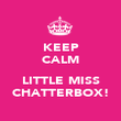 KEEP CALM  LITTLE MISS CHATTERBOX! - Personalised Poster large