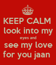 KEEP CALM  look into my eyes and see my love for you jaan  - Personalised Poster large
