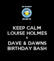 KEEP CALM LOUISE HOLMES & DAVE & DAWNS BIRTHDAY BASH - Personalised Poster large