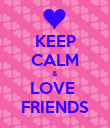 KEEP CALM & LOVE  FRIENDS - Personalised Poster large