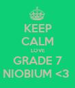KEEP CALM LOVE GRADE 7 NIOBIUM <3  - Personalised Poster large