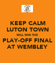 KEEP CALM LUTON TOWN WILL WIN THE PLAY-OFF FINAL AT WEMBLEY - Personalised Poster large