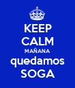 KEEP CALM MAÑANA quedamos SOGA - Personalised Poster large