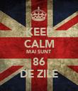 KEEP CALM MAI SUNT  86 DE ZILE - Personalised Poster large